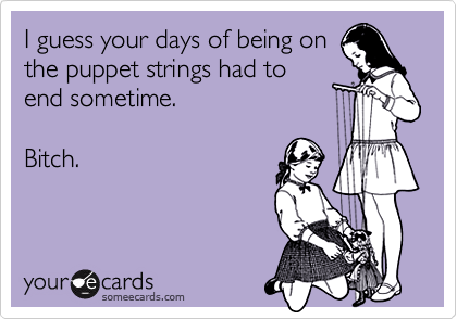 I guess your days of being onthe puppet strings had toend sometime.Bitch.