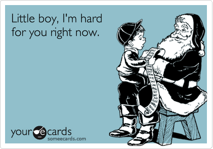 Little boy, I'm hard for you right now.
