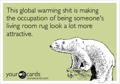 This global warming shit is making the occupation of being someone's living room rug look a lot more attractive.
