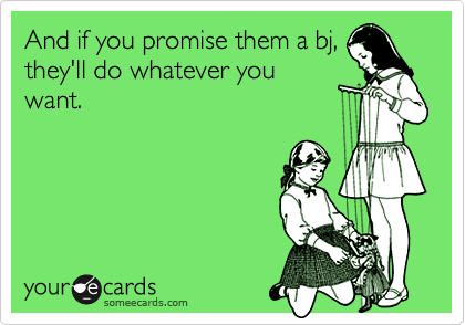 And if you promise them a bj,they'll do whatever youwant.