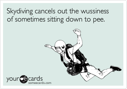 Skydiving cancels out the wussiness of sometimes sitting down to pee.