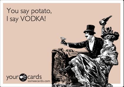 You say potato,I say VODKA!