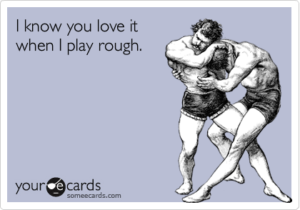 I know you love it when I play rough.