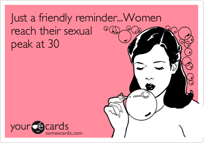Just a friendly reminder...Women reach their sexual peak at 30