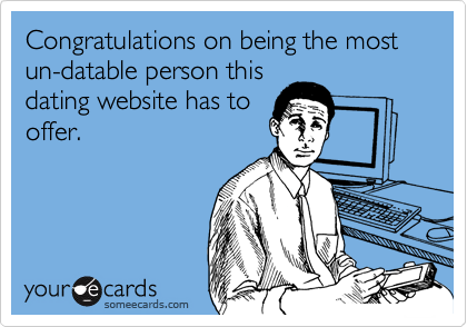 Congratulations on being the most un-datable person this dating website has to offer.
