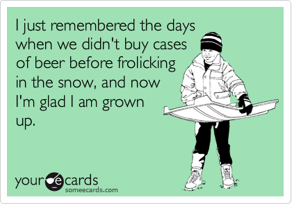 I just remembered the days when we didn't buy cases of beer before frolicking in the snow, and now I'm glad I am grown up.
