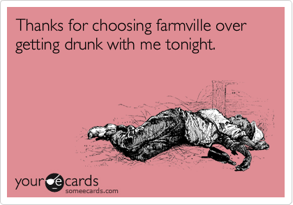 Thanks for choosing farmville over getting drunk with me tonight.