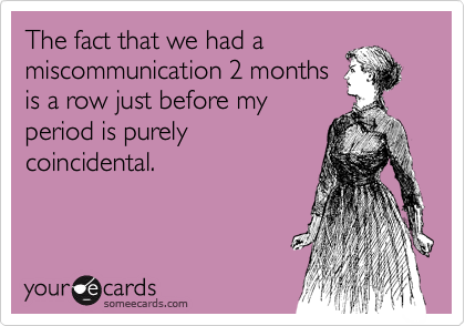 The fact that we had a miscommunication 2 months is a row just before my period is purely coincidental.