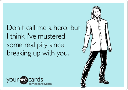 Don't call me a hero, butI think I've musteredsome real pity sincebreaking up with you.