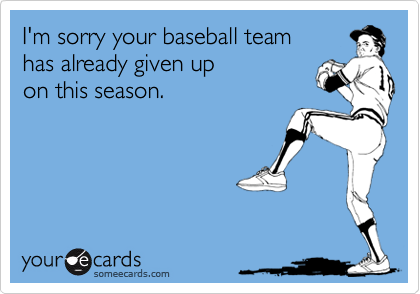 I'm sorry your baseball team has already given up on this season.