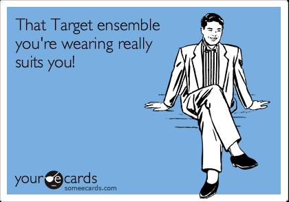 That Target ensemble you're wearing reallysuits you!
