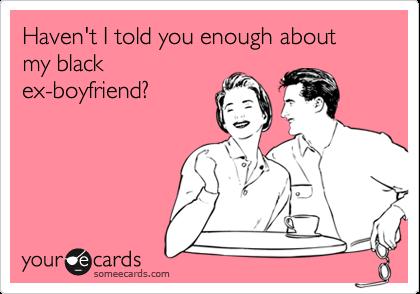 Haven't I told you enough about my blackex-boyfriend?