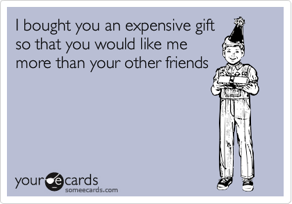 I bought you an expensive gift