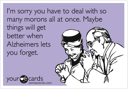 I'm sorry you have to deal with so many morons all at once. Maybe things will getbetter whenAlzheimers letsyou forget.