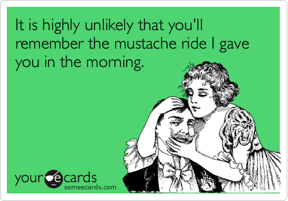 It is highly unlikely that you'll remember the mustache ride I gave you in the morning.