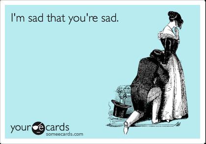 I'm sad that you're sad.