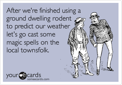 After we're finished using a ground dwelling rodent to predict our weather let's go cast some majic spells on the local townsfolk.