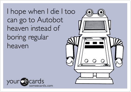 I hope when I die I too can go to Autobot heaven instead of boring regular heaven