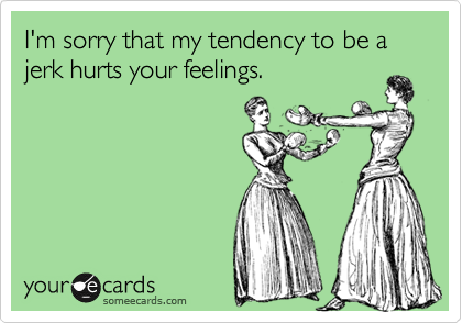 I'm sorry that my tendency to be a jerk hurts your feelings.