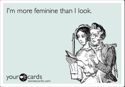 I'm more feminine than I look.