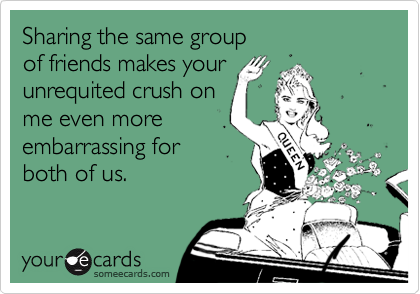 Sharing the same groupof friends makes yourunrequited crush onme even moreembarrassing forboth of us.