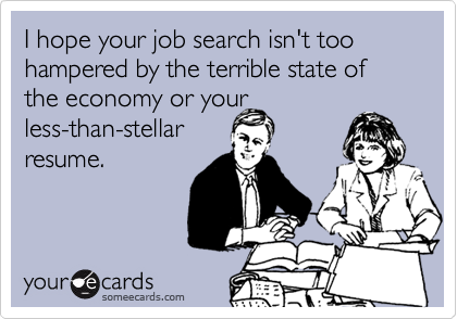 I hope your job search isn't too hampered by the terrible state of the economy or your less-than-stellar resume.