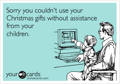 Sorry you couldn't use your Christmas gifts without assistance from your children.