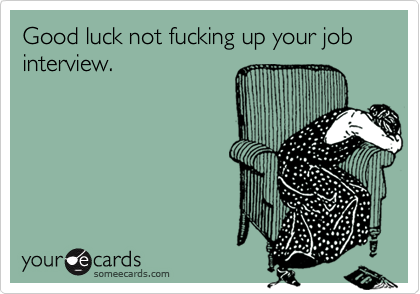 Good luck not fucking up your job interview.