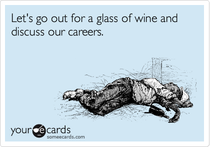 Let's go out for a glass of wine and discuss our careers.