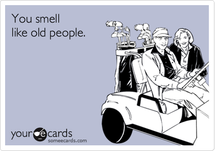 You smell like old people.