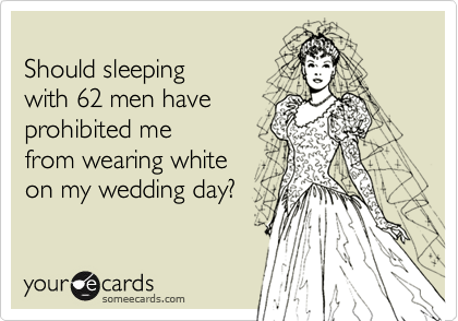Should sleepingwith 62 men haveprohibited mefrom wearing whiteon my wedding day?