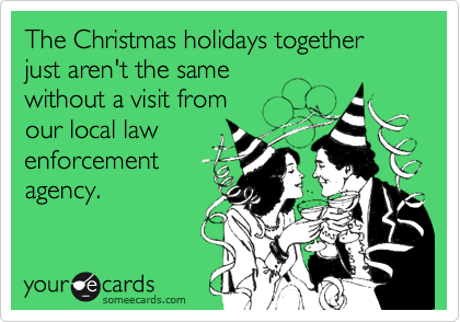 The Christmas holidays together just aren't the same  without a visit from  our local law enforcement agency.