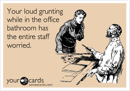 Your loud grunting