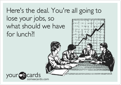Here's the deal. You're all going tolose your jobs, sowhat should we have for lunch?!