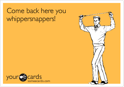 Come back here you whippersnappers!