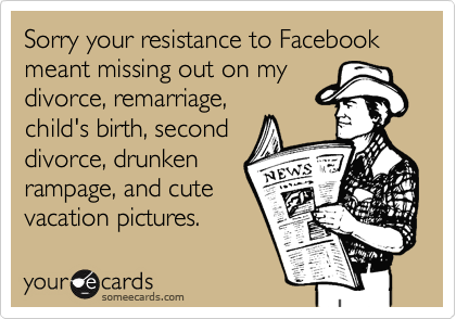 Sorry your resistance to Facebook meant missing out on my divorce, remarriage, child's birth, second divorce, drunken rampage, and cute vacation pictures.