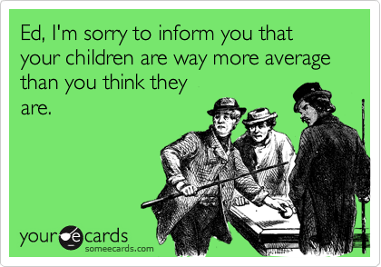 Ed, I'm sorry to inform you that your children are way more average than you think they
