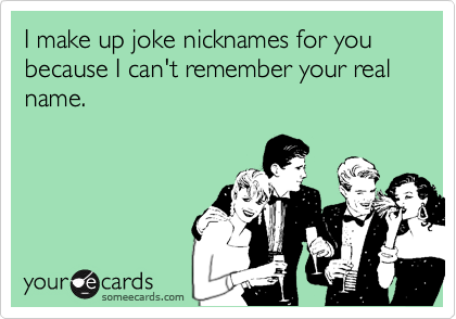 I make up joke nicknames for you because I can't remember your real name.