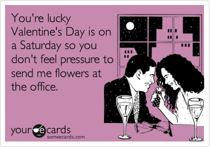 You're luckyValentine's Day is ona Saturday so youdon't feel pressure tosend me flowers atthe office.