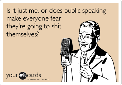 Is it just me, or does public speaking make everyone fearthey're going to shitthemselves?