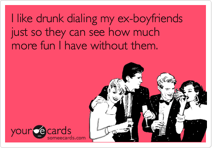 I like drunk dialing my ex-boyfriends just so they can see how much more fun I have without them.