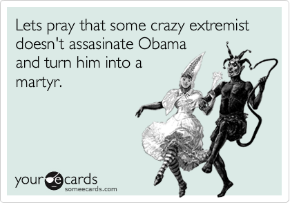 Lets pray that some crazy extremist doesn't assasinate Obama and turn him into amartyr.