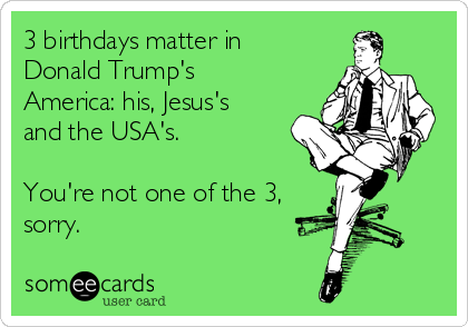 3 birthdays matter in Donald Trump's America: his, Jesus's and the USA's.  You're not one of the 3, sorry.