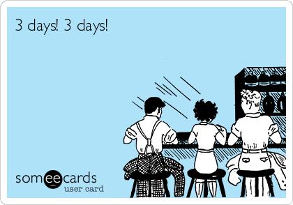3 days! 3 days!