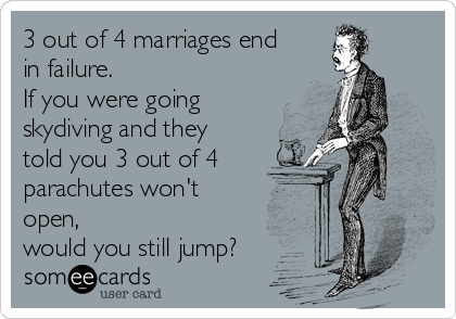 3 out of 4 marriages end  in failure. If you were going skydiving and they told you 3 out of 4 parachutes won't open, would you still jump?