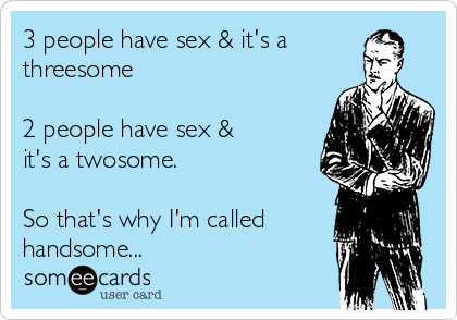 3 people have sex & it's a  threesome  2 people have sex & it's a twosome.  So that's why I'm called handsome...