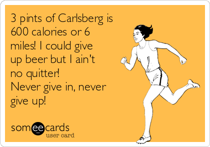 3 pints of Carlsberg is 600 calories or 6 miles! I could give up beer but I ain't no quitter! Never give in, never give up!