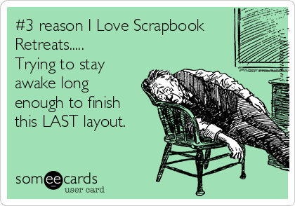 #3 reason I Love Scrapbook Retreats..... Trying to stay awake long enough to finish this LAST layout.