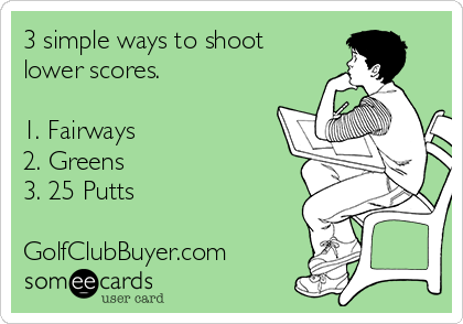 3 simple ways to shoot lower scores.  1. Fairways 2. Greens 3. 25 Putts  GolfClubBuyer.com