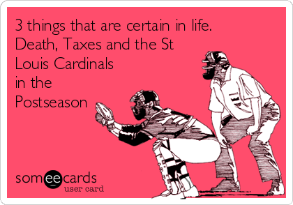 3 things that are certain in life. Death, Taxes and the St Louis Cardinals in the Postseason